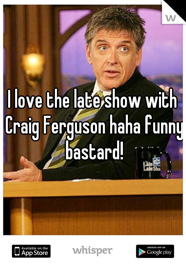 I love the late show with Craig Ferguson haha funny bastard!