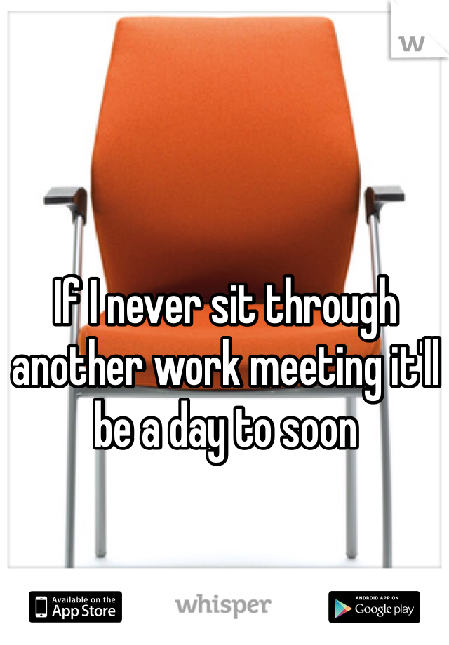 If I never sit through another work meeting it'll be a day to soon