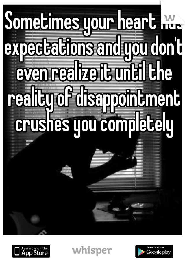 Sometimes your heart has expectations and you don't even realize it until the reality of disappointment crushes you completely