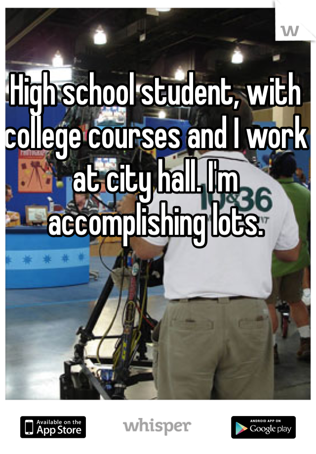 High school student, with college courses and I work at city hall. I'm accomplishing lots.