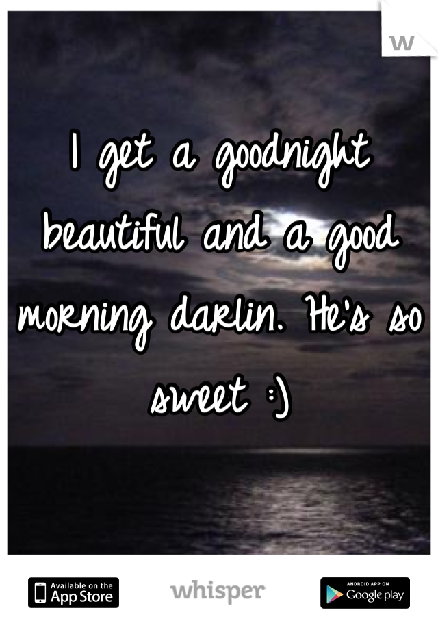 I get a goodnight beautiful and a good morning darlin. He's so sweet :)