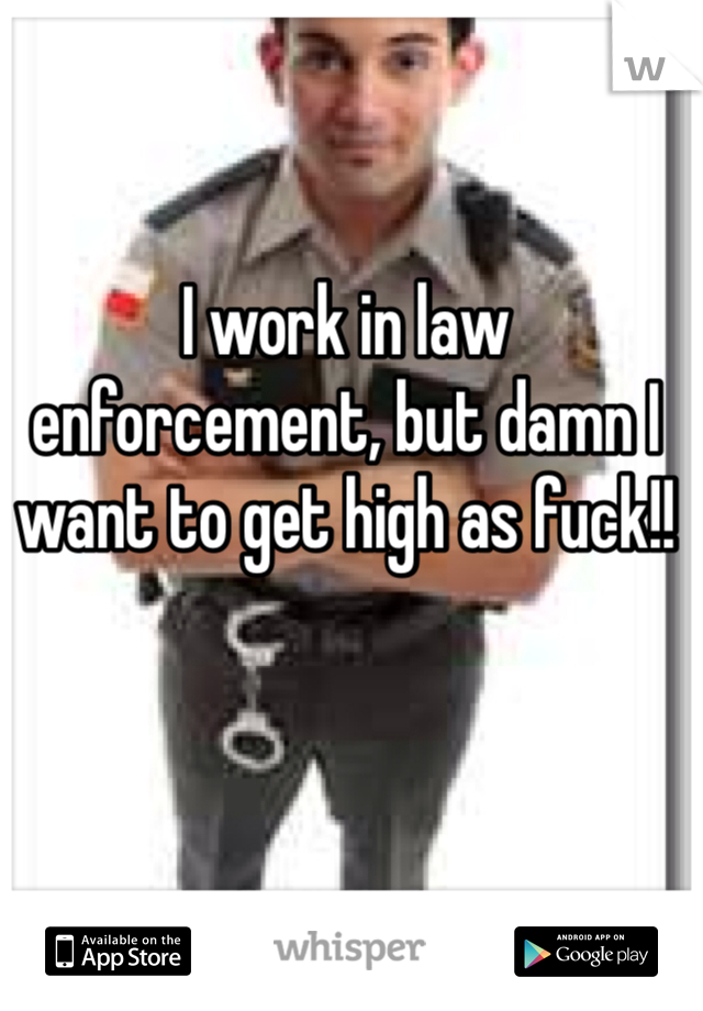 I work in law enforcement, but damn I want to get high as fuck!!