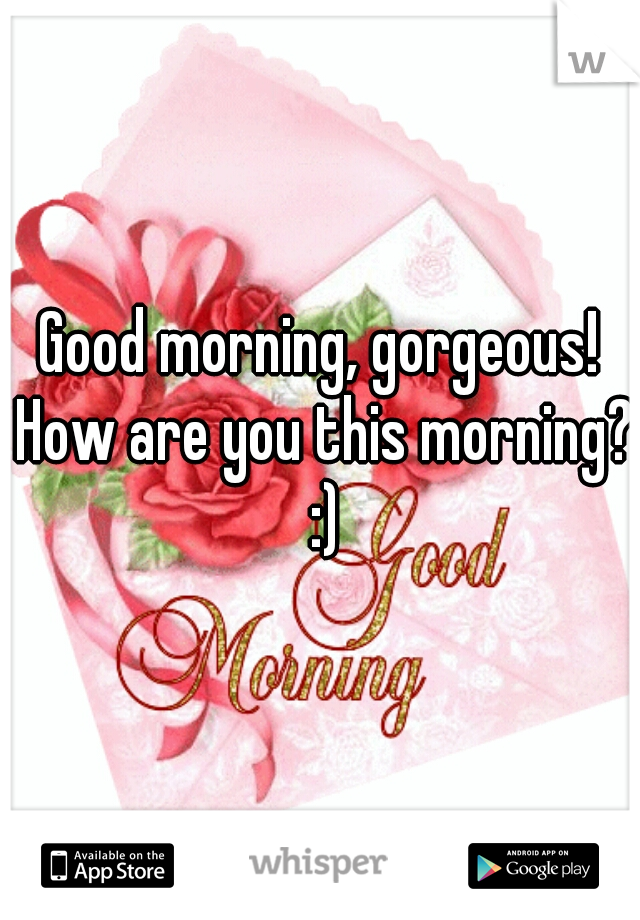 Good morning, gorgeous! How are you this morning? :)
