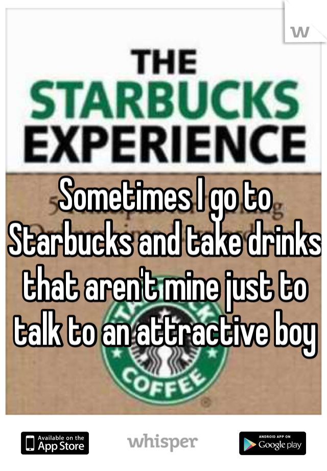 Sometimes I go to Starbucks and take drinks that aren't mine just to talk to an attractive boy