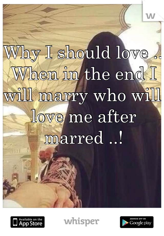 Why I should love .. When in the end I will marry who will love me after marred ..!