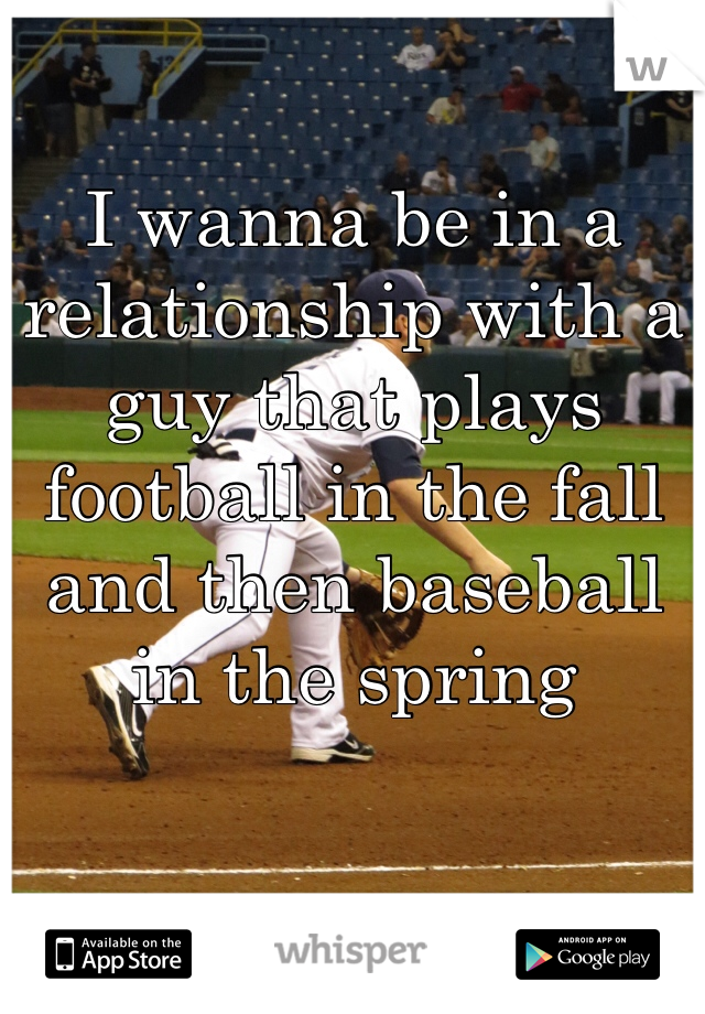 I wanna be in a relationship with a guy that plays football in the fall and then baseball in the spring