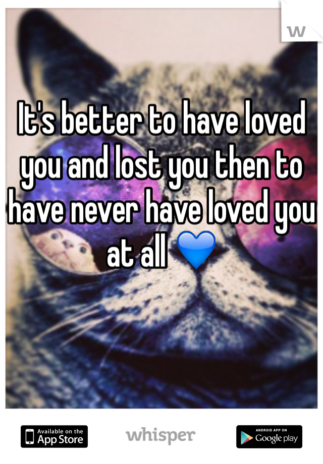 It's better to have loved you and lost you then to have never have loved you at all 💙
