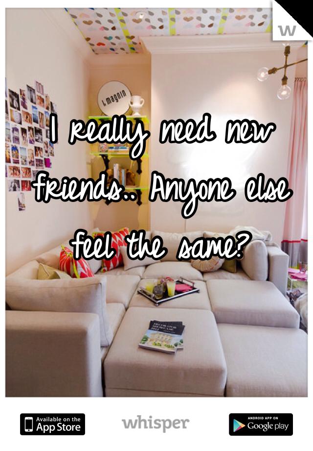 I really need new friends.. Anyone else feel the same?