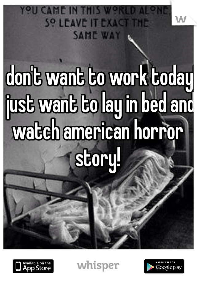 I don't want to work today! I just want to lay in bed and watch american horror story!