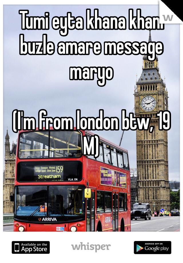 Tumi eyta khana khani buzle amare message maryo   (I'm from london btw, 19 M)
