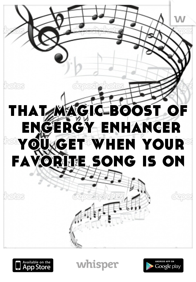 that magic boost of engergy enhancer you get when your favorite song is on