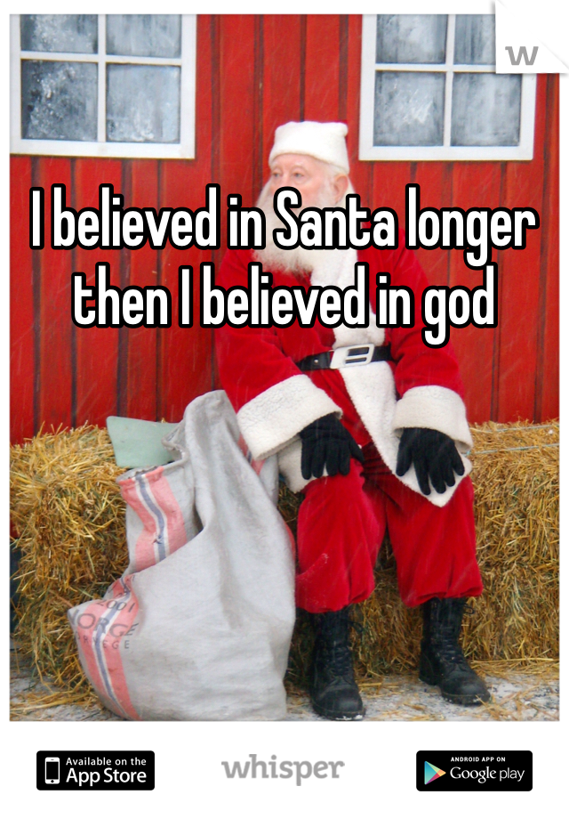 I believed in Santa longer then I believed in god