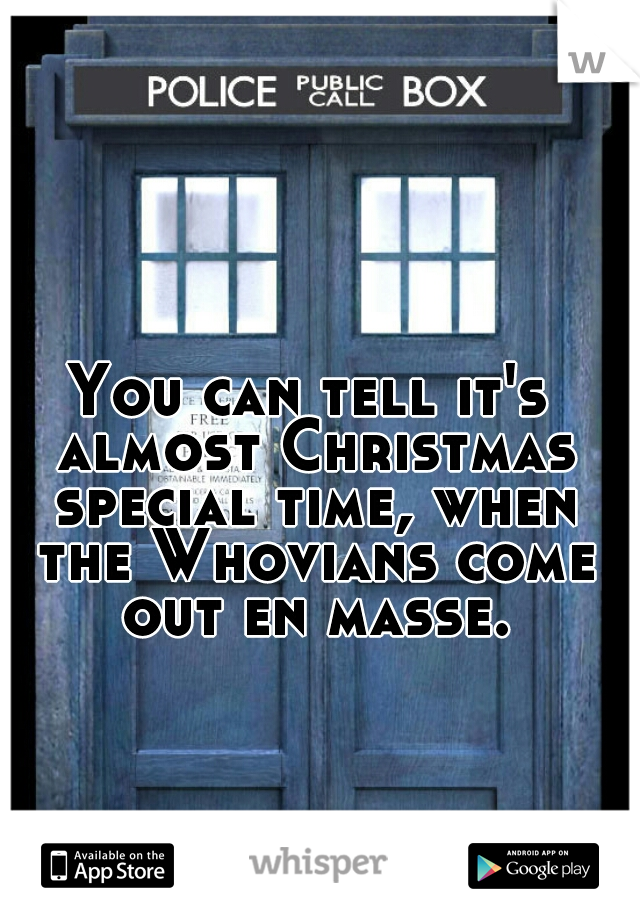 You can tell it's almost Christmas special time, when the Whovians come out en masse.