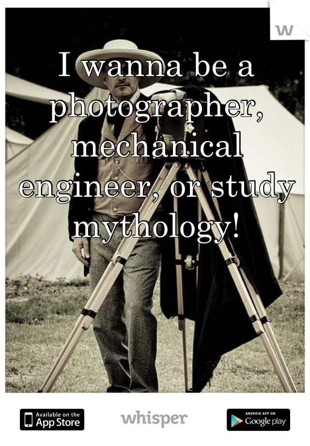 I wanna be a photographer, mechanical engineer, or study mythology!