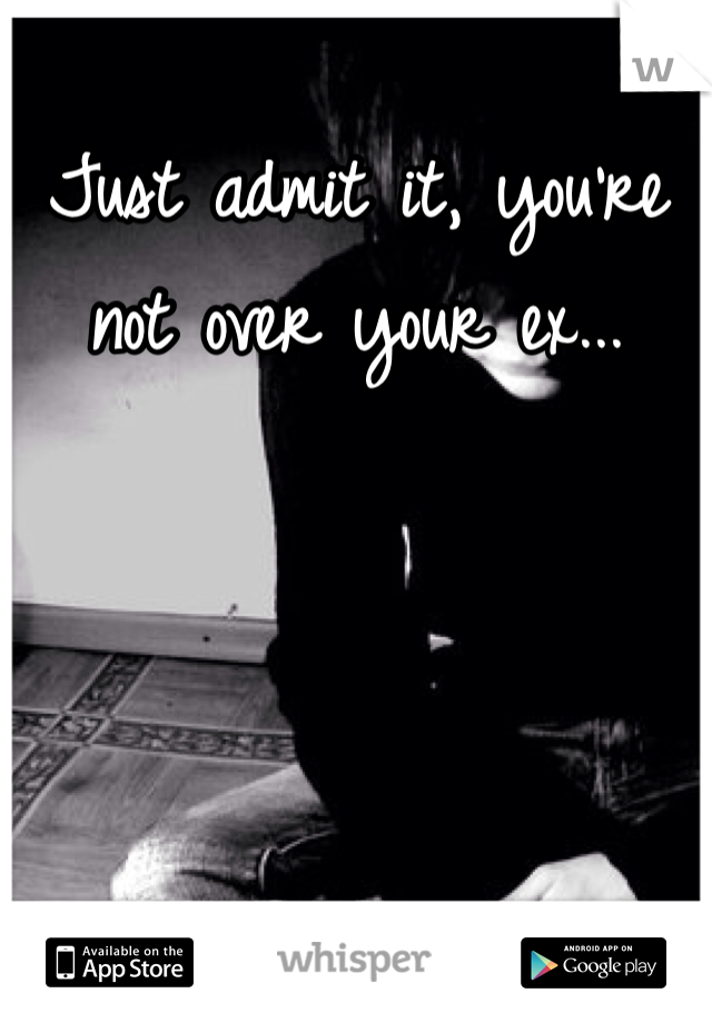 Just admit it, you're not over your ex...