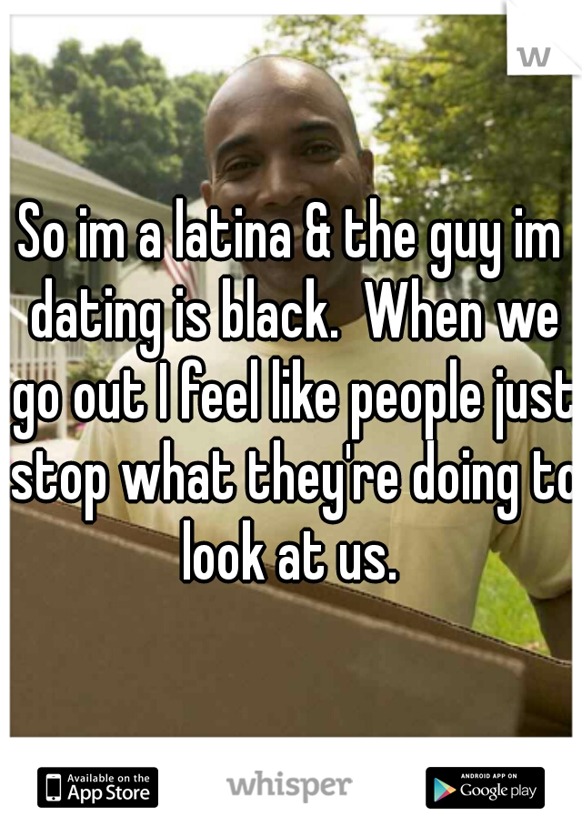 So im a latina & the guy im dating is black.  When we go out I feel like people just stop what they're doing to look at us.