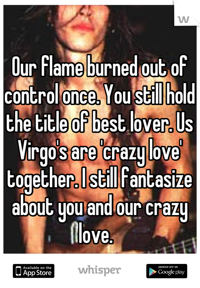 Our flame burned out of control once. You still hold the title of best lover. Us Virgo's are 'crazy love' together. I still fantasize about you and our crazy love.