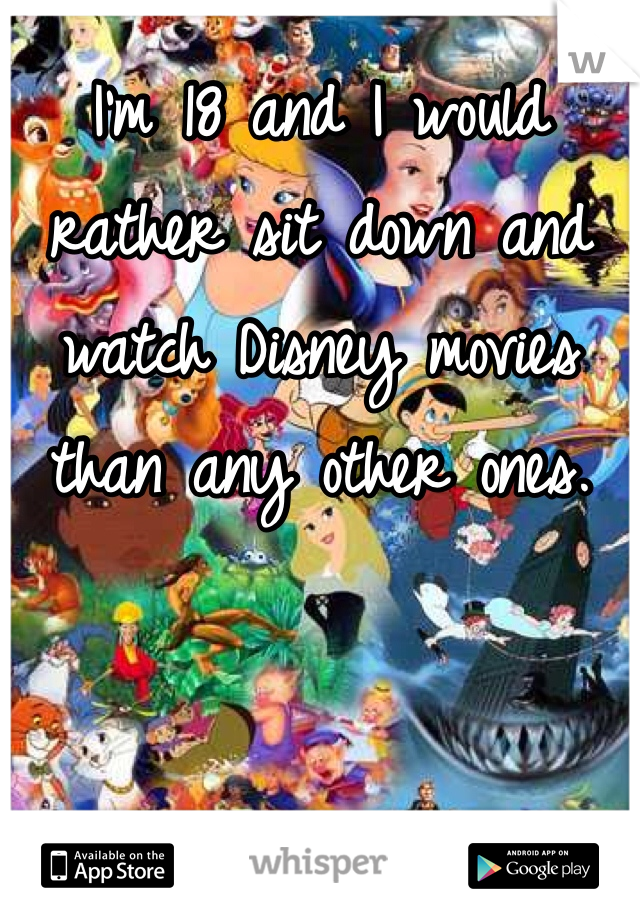 I'm 18 and I would rather sit down and watch Disney movies than any other ones.