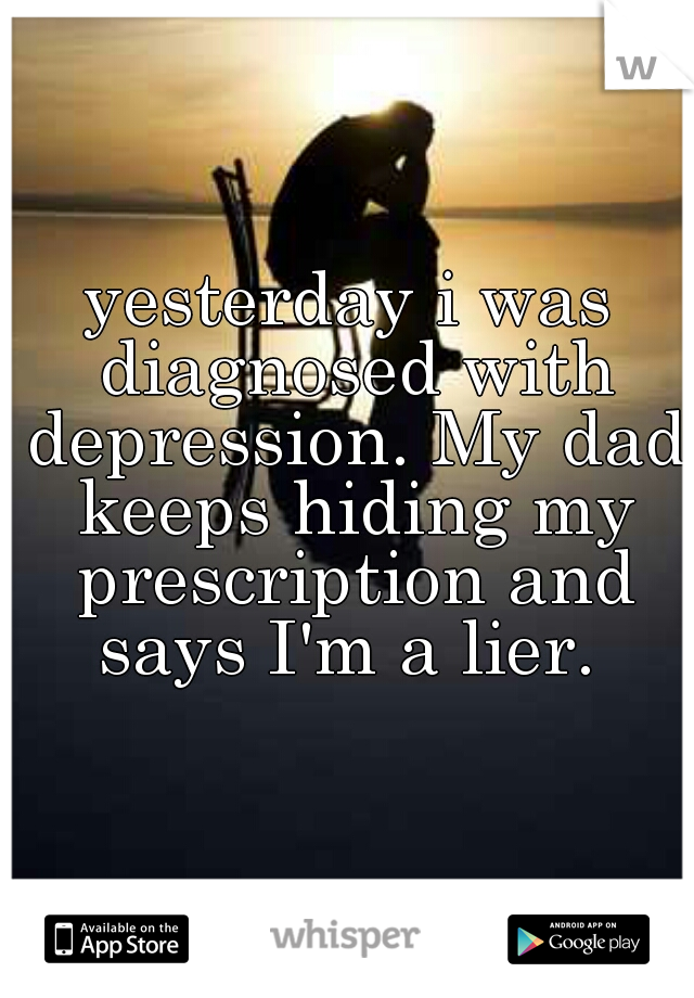 yesterday i was diagnosed with depression. My dad keeps hiding my prescription and says I'm a lier.