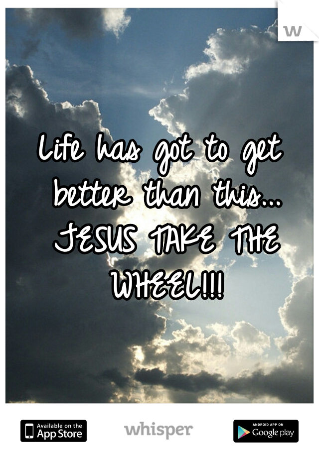 Life has got to get better than this... JESUS TAKE THE WHEEL!!!
