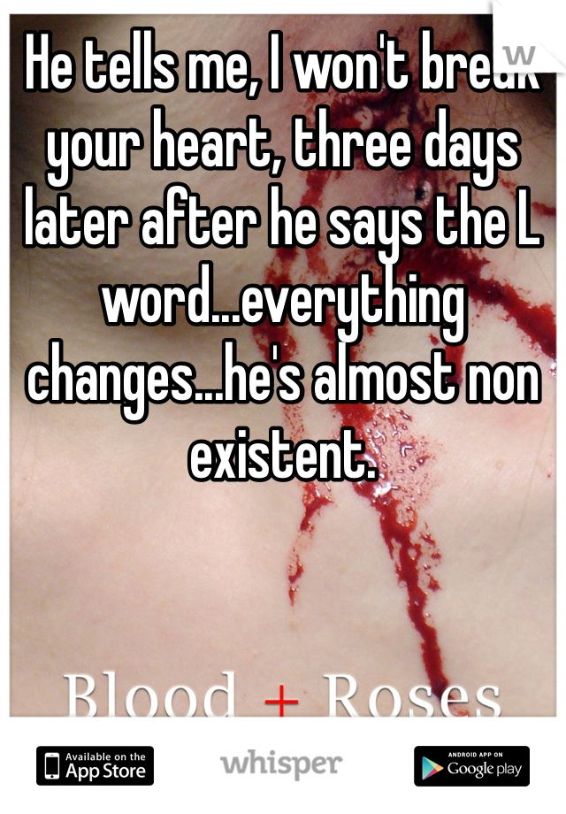 He tells me, I won't break your heart, three days later after he says the L word...everything changes...he's almost non existent.