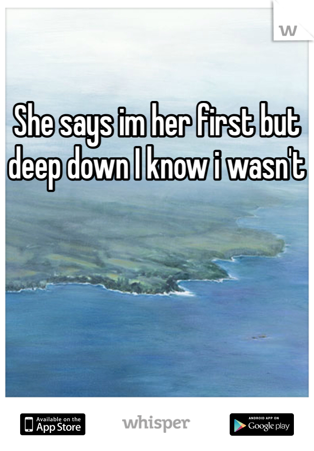 She says im her first but deep down I know i wasn't