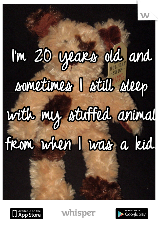 I'm 20 years old and sometimes I still sleep with my stuffed animal from when I was a kid.