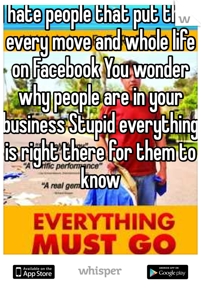 I hate people that put their every move and whole life on Facebook You wonder why people are in your business Stupid everything is right there for them to know