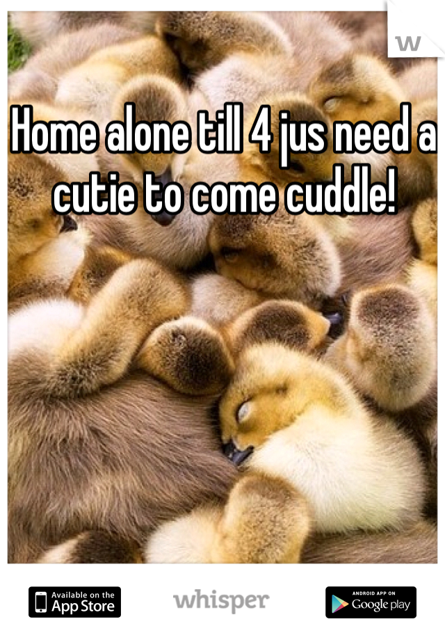 Home alone till 4 jus need a cutie to come cuddle!