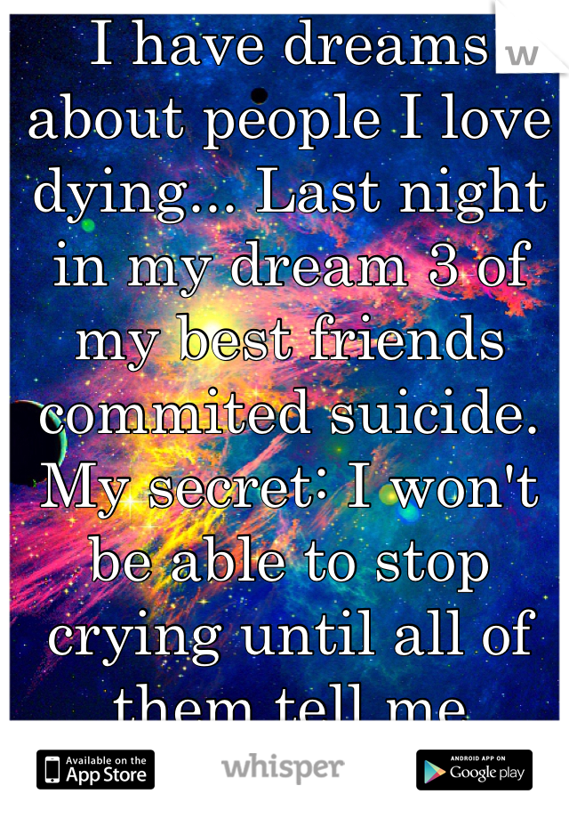 I have dreams about people I love dying... Last night in my dream 3 of my best friends commited suicide.  My secret: I won't be able to stop crying until all of them tell me they're okay...
