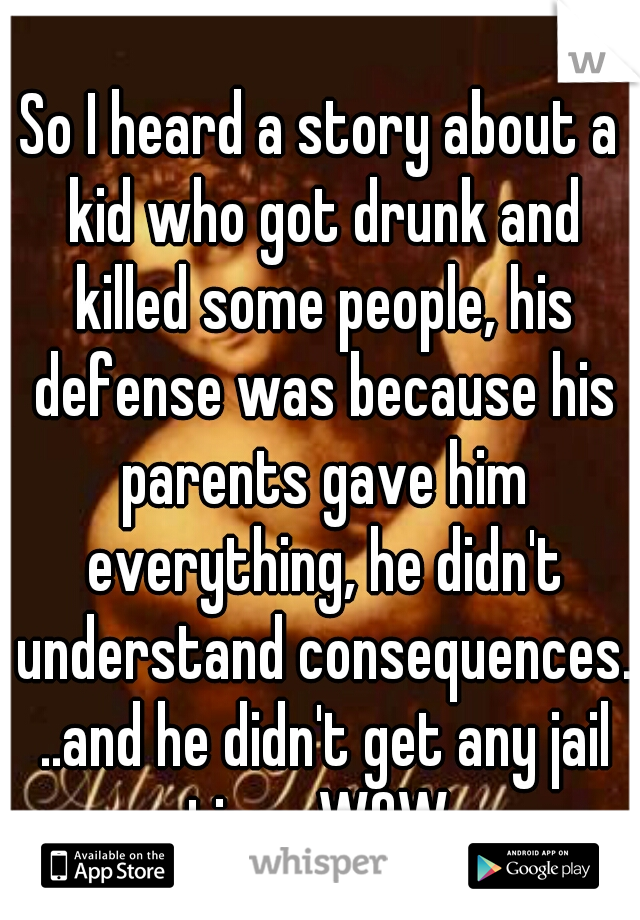 So I heard a story about a kid who got drunk and killed some people, his defense was because his parents gave him everything, he didn't understand consequences. ..and he didn't get any jail time. WOW