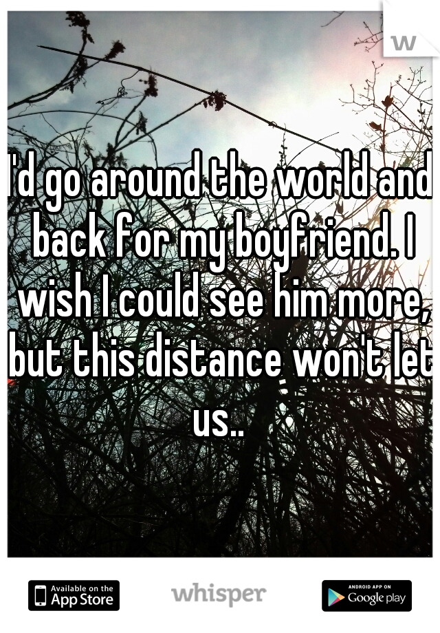 I'd go around the world and back for my boyfriend. I wish I could see him more, but this distance won't let us..