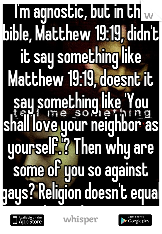 I'm agnostic, but in the bible, Matthew 19:19, didn't it say something like Matthew 19:19, doesnt it say something like 'You shall love your neighbor as yourself.'? Then why are some of you so against gays? Religion doesn't equal good morals, I guess..
