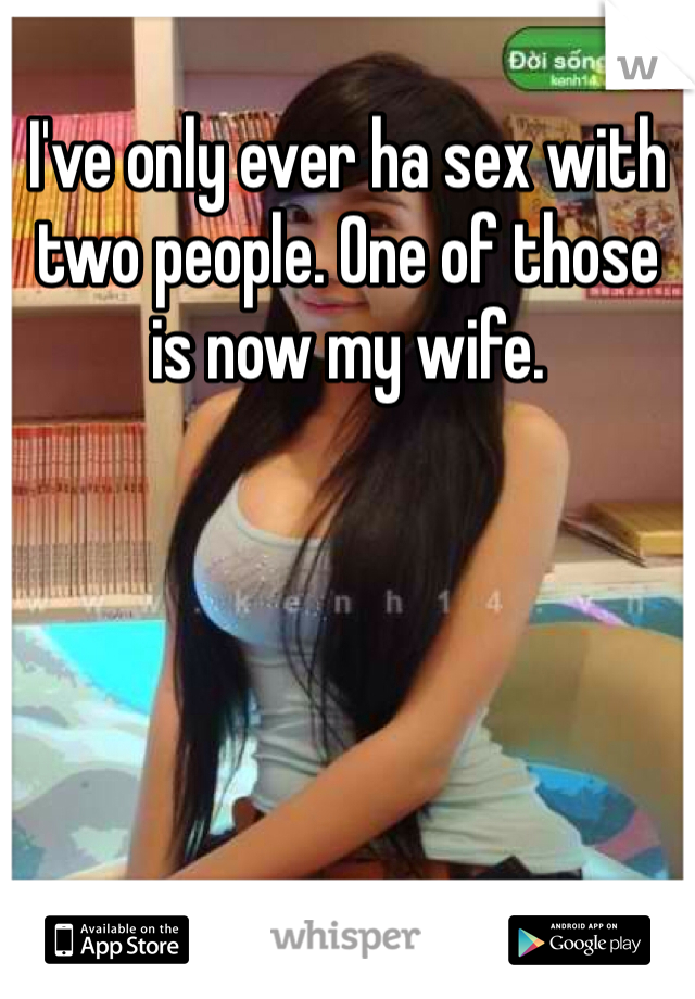 I've only ever ha sex with two people. One of those is now my wife.