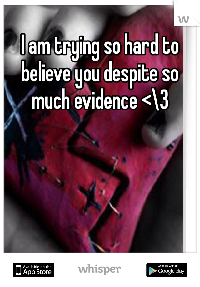I am trying so hard to believe you despite so much evidence <\3