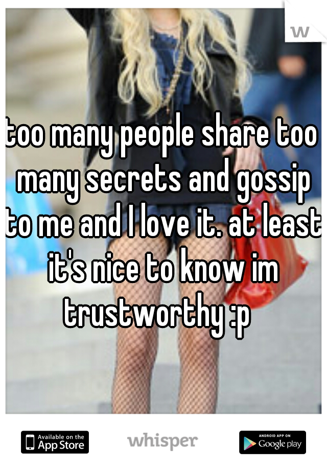 too many people share too many secrets and gossip to me and I love it. at least it's nice to know im trustworthy :p