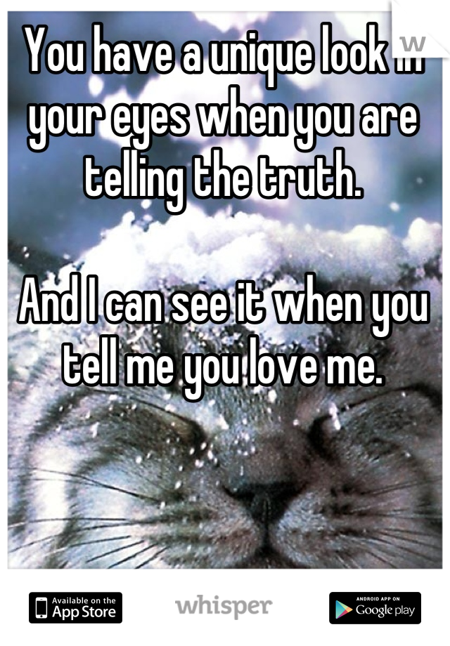 You have a unique look in your eyes when you are telling the truth.  And I can see it when you tell me you love me.