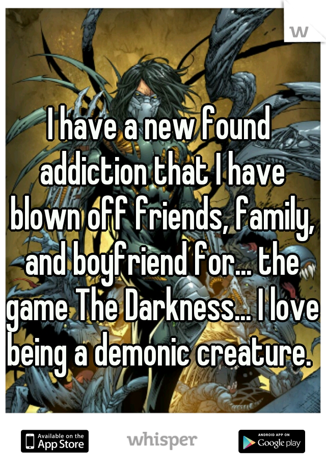 I have a new found addiction that I have blown off friends, family, and boyfriend for... the game The Darkness... I love being a demonic creature.