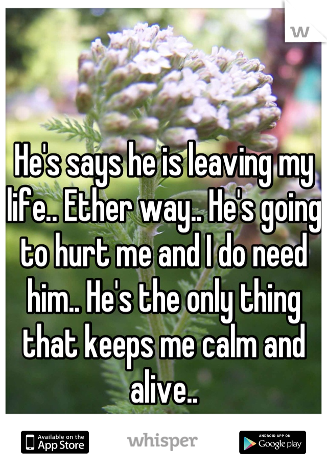 He's says he is leaving my life.. Ether way.. He's going to hurt me and I do need him.. He's the only thing that keeps me calm and alive..