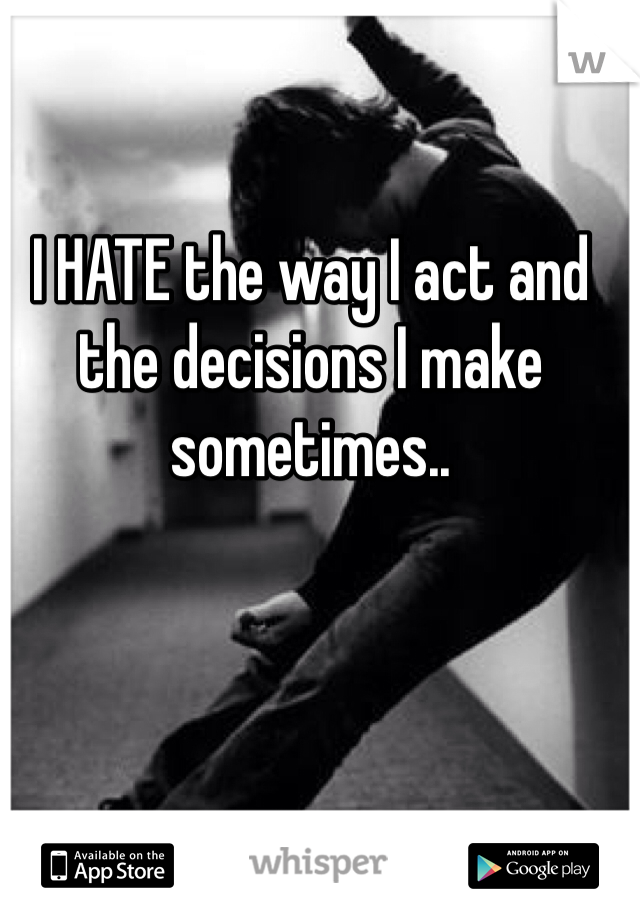I HATE the way I act and the decisions I make sometimes..