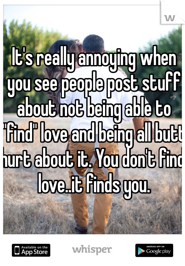 """It's really annoying when you see people post stuff about not being able to """"find"""" love and being all butt hurt about it. You don't find love..it finds you."""