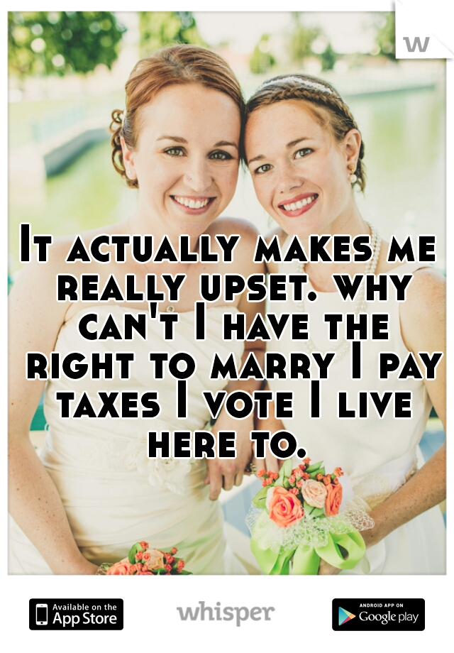 It actually makes me really upset. why can't I have the right to marry I pay taxes I vote I live here to.