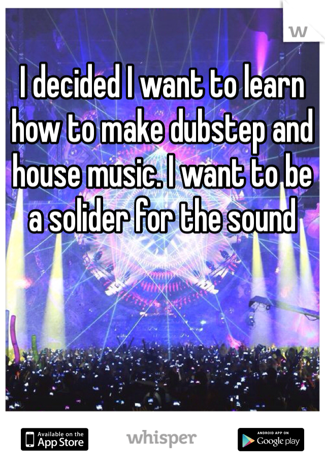 I decided I want to learn how to make dubstep and house music. I want to be a solider for the sound