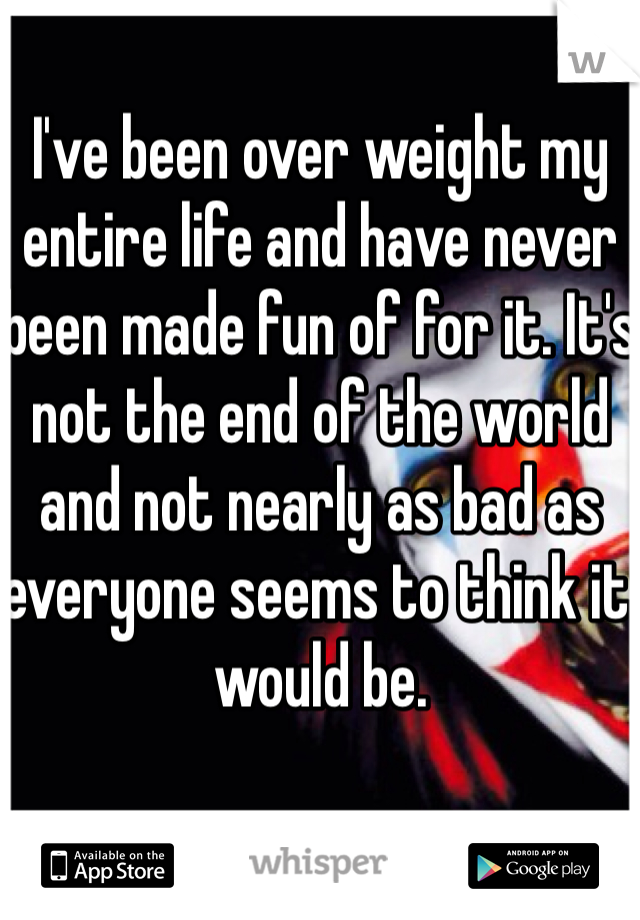 I've been over weight my entire life and have never been made fun of for it. It's not the end of the world and not nearly as bad as everyone seems to think it would be.