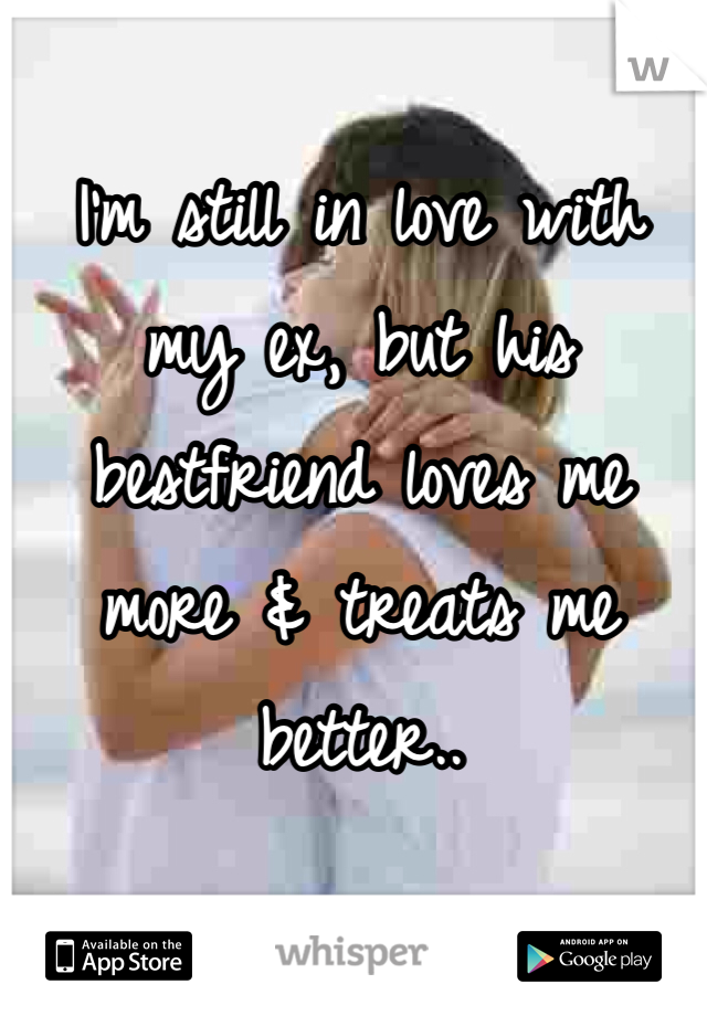 I'm still in love with my ex, but his bestfriend loves me more & treats me better..