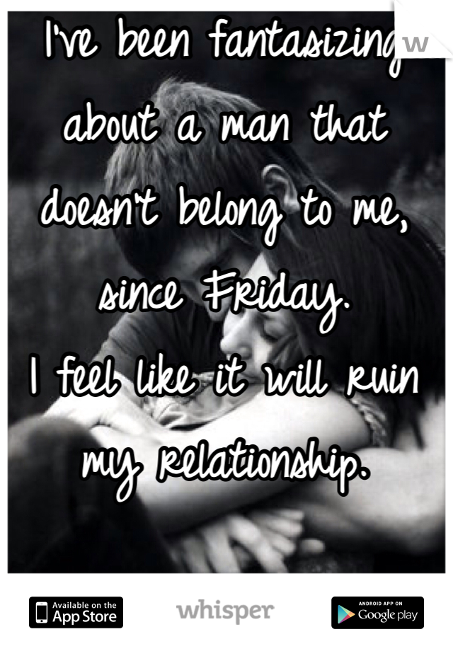 I've been fantasizing about a man that doesn't belong to me, since Friday.  I feel like it will ruin my relationship.   :(