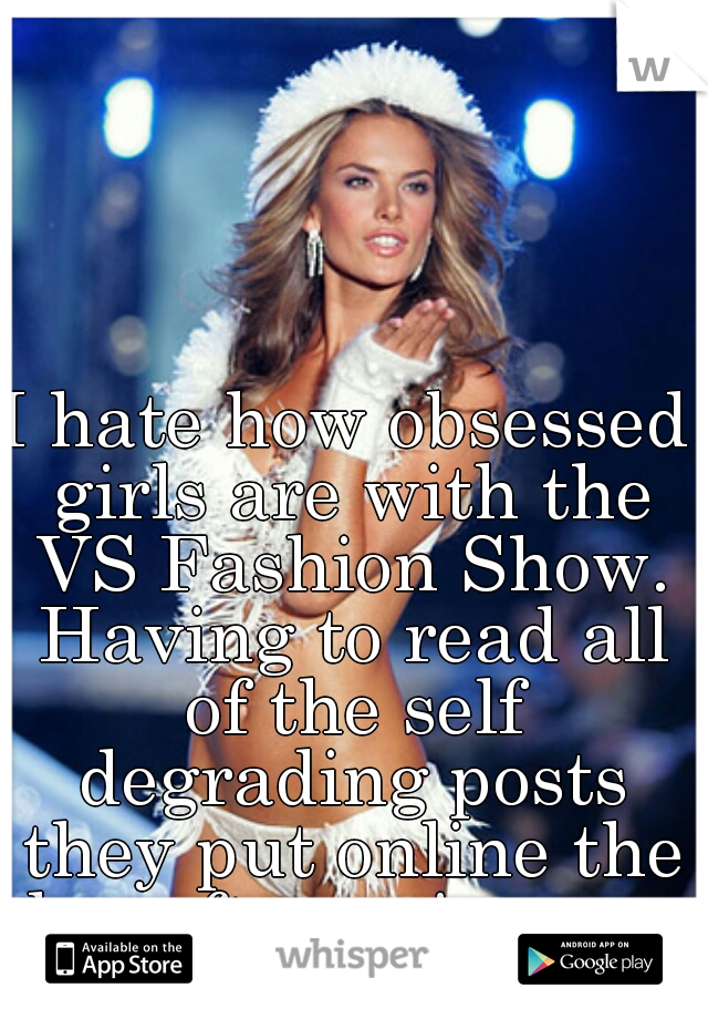 I hate how obsessed girls are with the VS Fashion Show. Having to read all of the self degrading posts they put online the day after pains me.