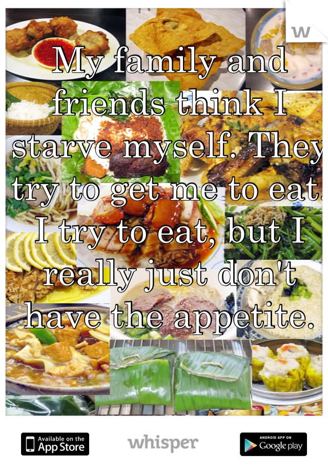 My family and friends think I starve myself. They try to get me to eat. I try to eat, but I really just don't have the appetite.
