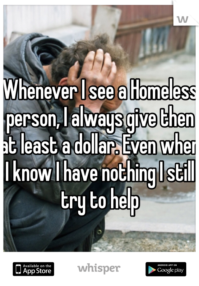 Whenever I see a Homeless person, I always give then at least a dollar. Even when I know I have nothing I still try to help