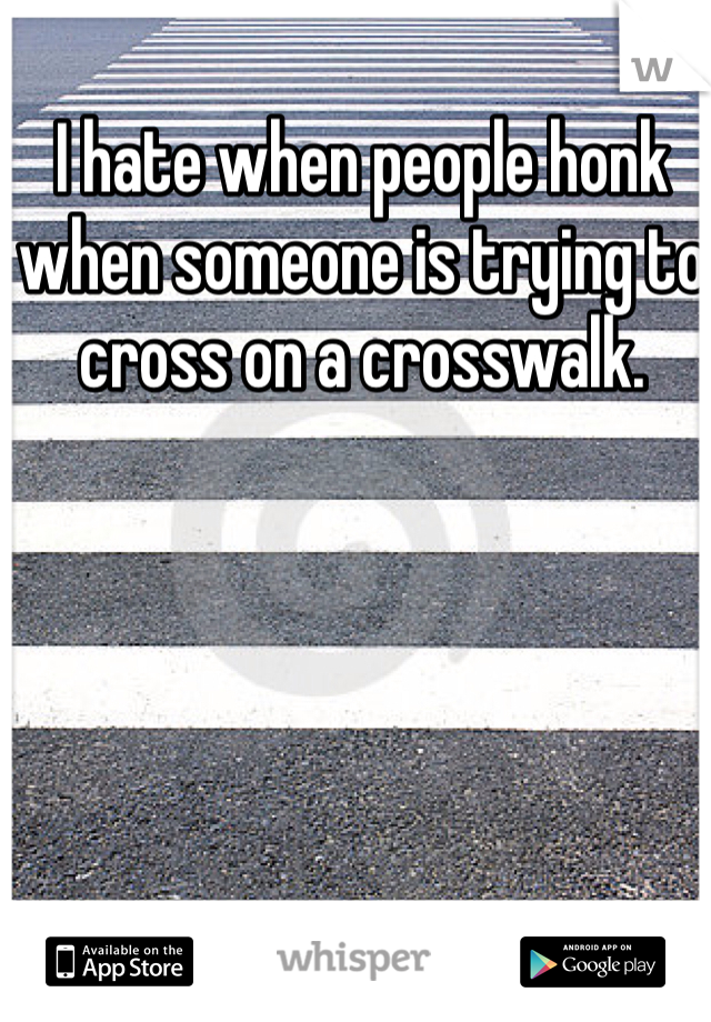 I hate when people honk when someone is trying to cross on a crosswalk.